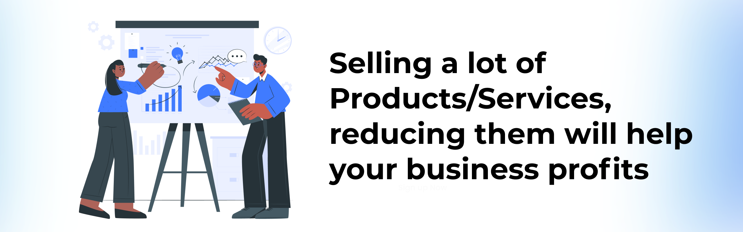 Selling a lot of Products/Services, reducing them will help your business profits