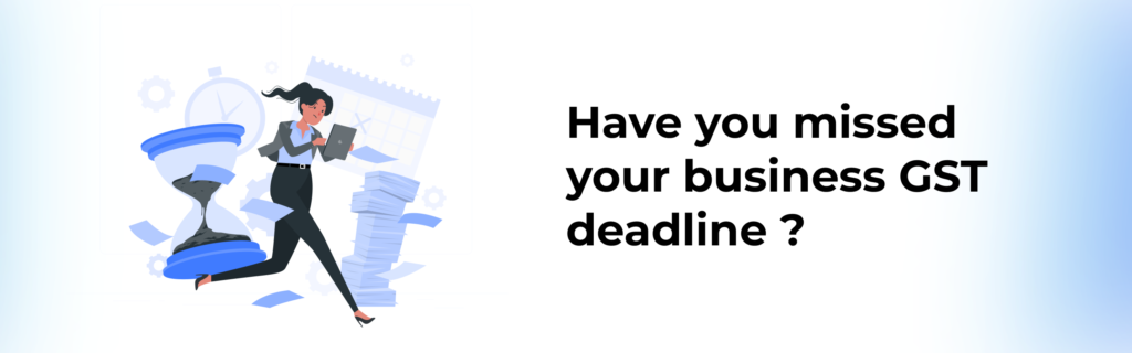 Have you missed your business GST deadline